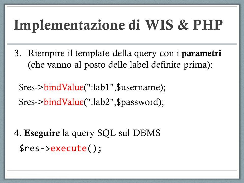 Implementazione di WIS & PHP 3.Riempire il template della query con i parametri (che vanno al posto delle label definite prima): $res->bindValue(