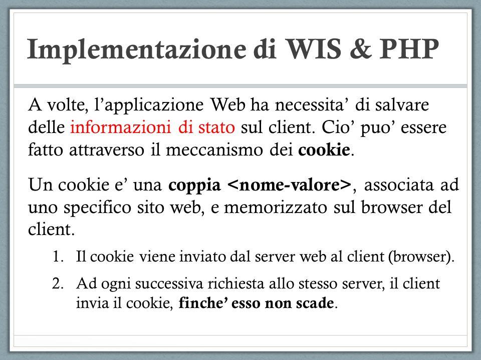Implementazione di WIS & PHP A volte, lapplicazione Web ha necessita di salvare delle informazioni di stato sul client. Cio puo essere fatto attravers