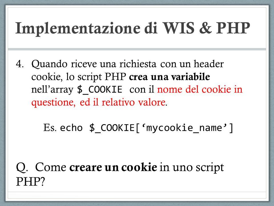 Implementazione di WIS & PHP 4.Quando riceve una richiesta con un header cookie, lo script PHP crea una variabile nellarray $_COOKIE con il nome del c