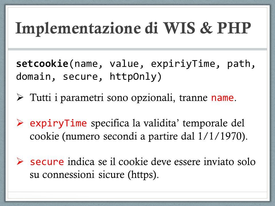 Implementazione di WIS & PHP setcookie(name, value, expiriyTime, path, domain, secure, httpOnly) Tutti i parametri sono opzionali, tranne name. expiry