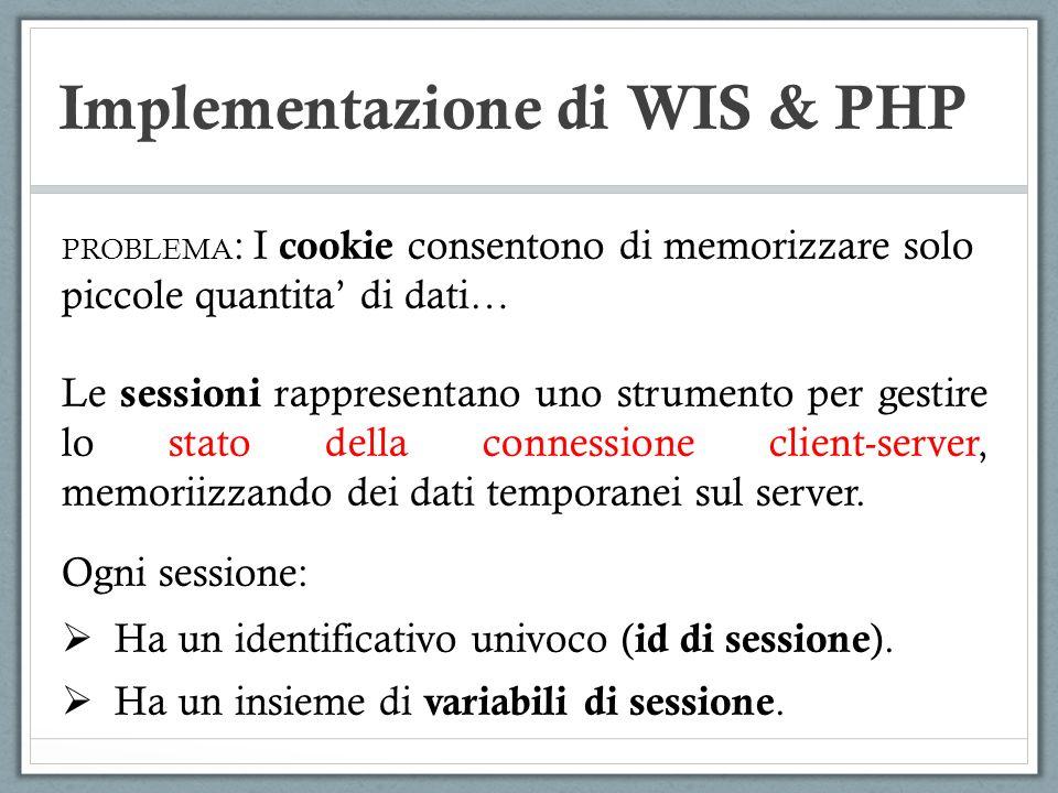 Implementazione di WIS & PHP PROBLEMA : I cookie consentono di memorizzare solo piccole quantita di dati… Le sessioni rappresentano uno strumento per