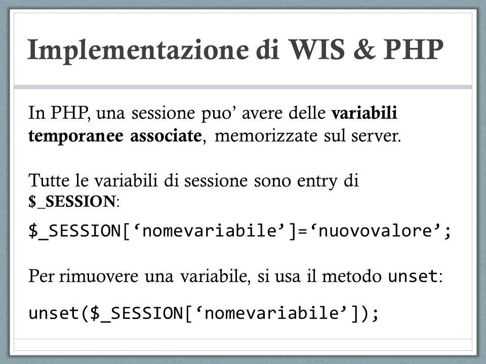 Implementazione di WIS & PHP In PHP, una sessione puo avere delle variabili temporanee associate, memorizzate sul server. Tutte le variabili di sessio