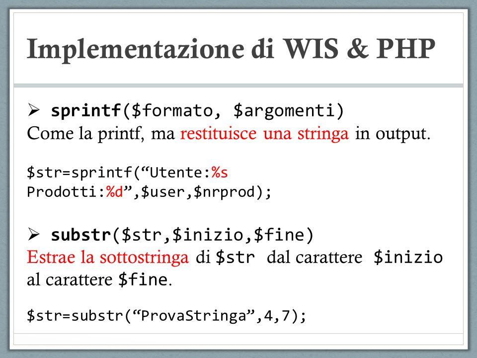 Implementazione di WIS & PHP sprintf($formato, $argomenti) Come la printf, ma restituisce una stringa in output. $str=sprintf(Utente:%s Prodotti:%d,$u
