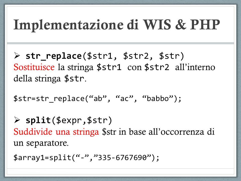 Implementazione di WIS & PHP str_replace($str1, $str2, $str) Sostituisce la stringa $str1 con $str2 allinterno della stringa $str. $str=str_replace(ab
