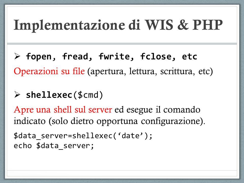 Implementazione di WIS & PHP fopen, fread, fwrite, fclose, etc Operazioni su file (apertura, lettura, scrittura, etc) shellexec($cmd) Apre una shell s