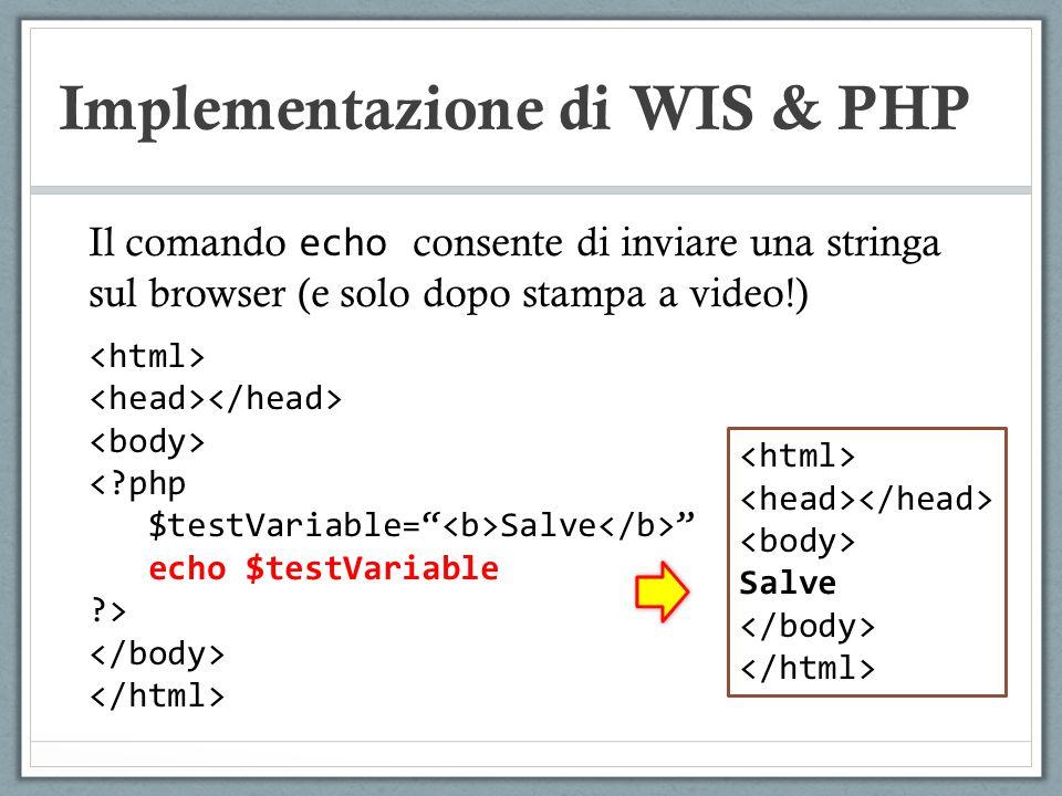 Implementazione di WIS & PHP Il comando echo consente di inviare una stringa sul browser (e solo dopo stampa a video!) <?php $testVariable=Salve echo $testVariable ?> Salve