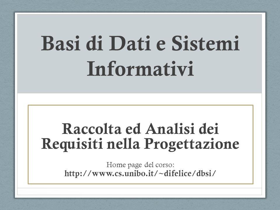 Basi di Dati e Sistemi Informativi Raccolta ed Analisi dei Requisiti nella Progettazione Home page del corso: http://www.cs.unibo.it/~difelice/dbsi/