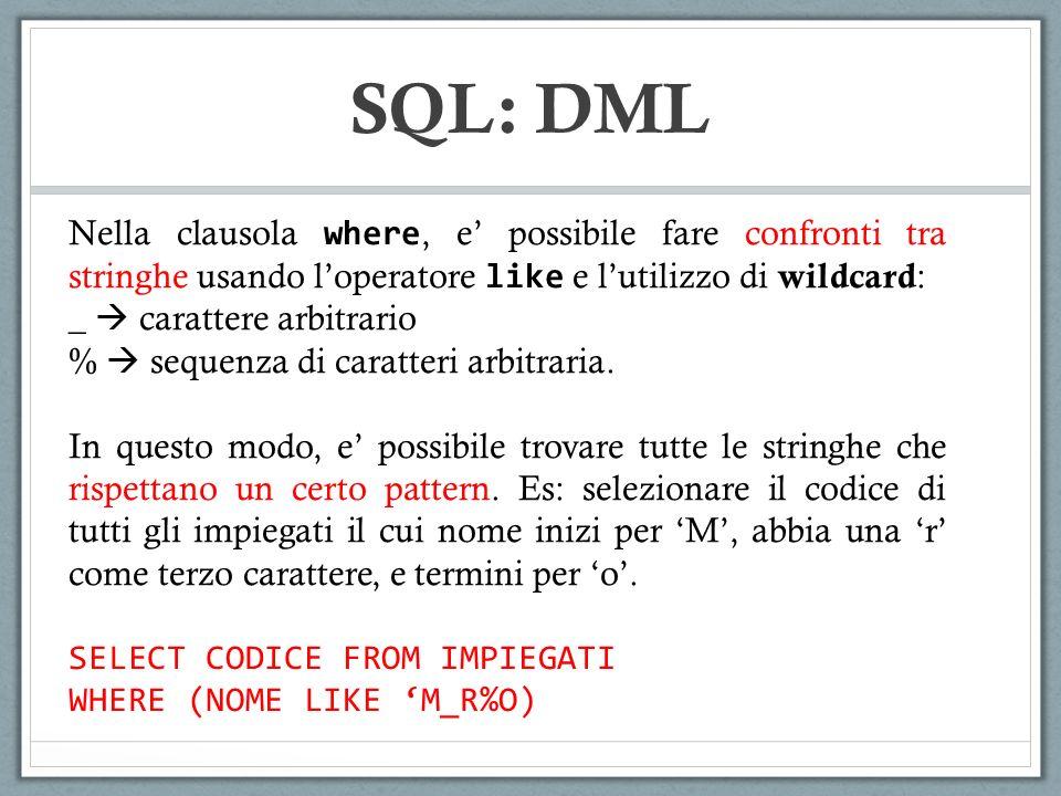 SQL: DML Nella clausola where, e possibile fare confronti tra stringhe usando loperatore like e lutilizzo di wildcard : _ carattere arbitrario % seque