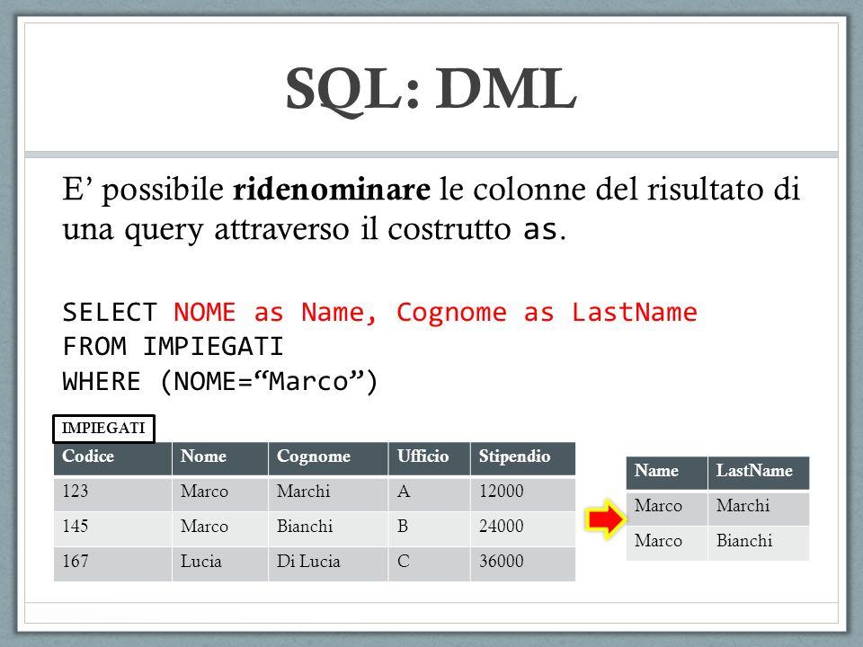 SQL: DML E possibile ridenominare le colonne del risultato di una query attraverso il costrutto as. SELECT NOME as Name, Cognome as LastName FROM IMPI