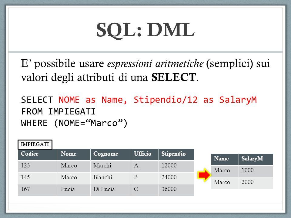 SQL: DML E possibile usare espressioni aritmetiche (semplici) sui valori degli attributi di una SELECT. SELECT NOME as Name, Stipendio/12 as SalaryM F