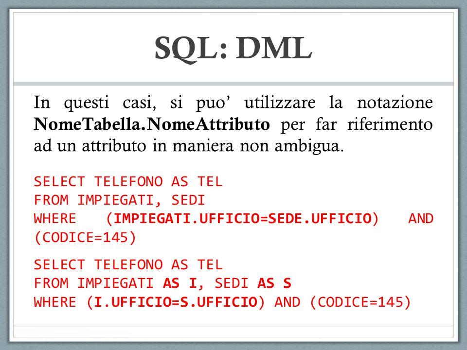SQL: DML In questi casi, si puo utilizzare la notazione NomeTabella.NomeAttributo per far riferimento ad un attributo in maniera non ambigua. SELECT T