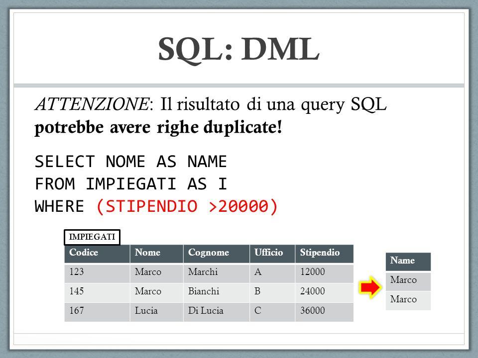 SQL: DML ATTENZIONE : Il risultato di una query SQL potrebbe avere righe duplicate! SELECT NOME AS NAME FROM IMPIEGATI AS I WHERE (STIPENDIO >20000) C