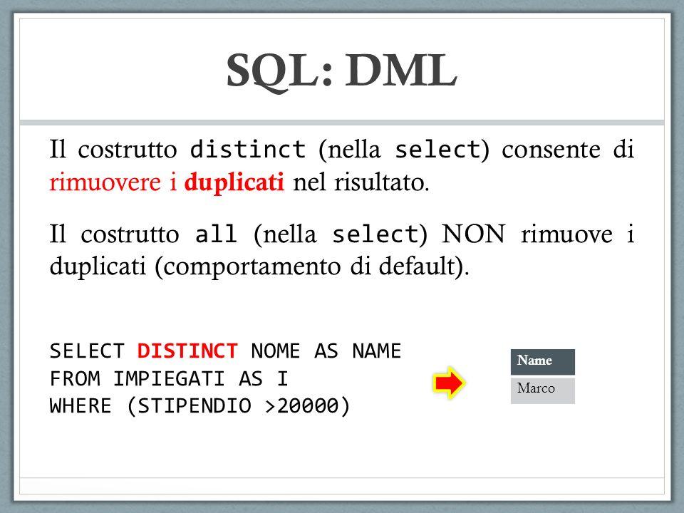 SQL: DML SELECT DISTINCT NOME AS NAME FROM IMPIEGATI AS I WHERE (STIPENDIO >20000) Il costrutto distinct (nella select ) consente di rimuovere i dupli