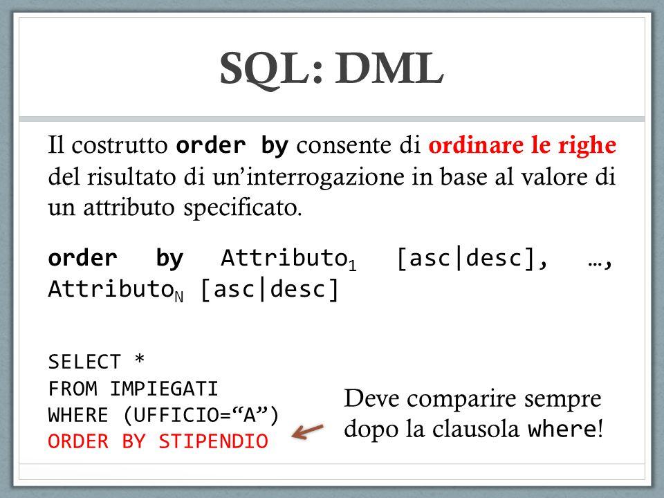 SQL: DML SELECT * FROM IMPIEGATI WHERE (UFFICIO=A) ORDER BY STIPENDIO Il costrutto order by consente di ordinare le righe del risultato di uninterroga