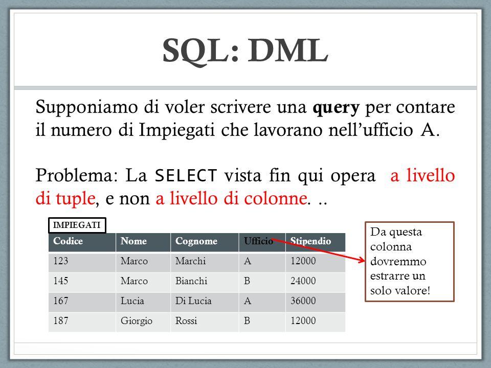 SQL: DML Supponiamo di voler scrivere una query per contare il numero di Impiegati che lavorano nellufficio A. Problema: La SELECT vista fin qui opera