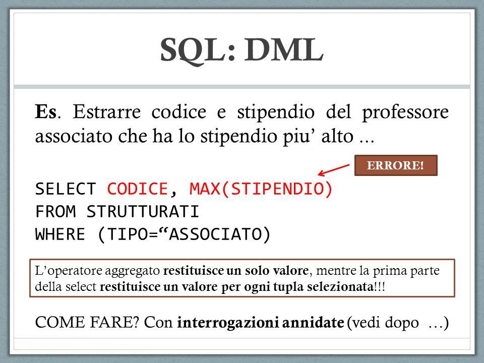 SQL: DML Es. Estrarre codice e stipendio del professore associato che ha lo stipendio piu alto... SELECT CODICE, MAX(STIPENDIO) FROM STRUTTURATI WHERE