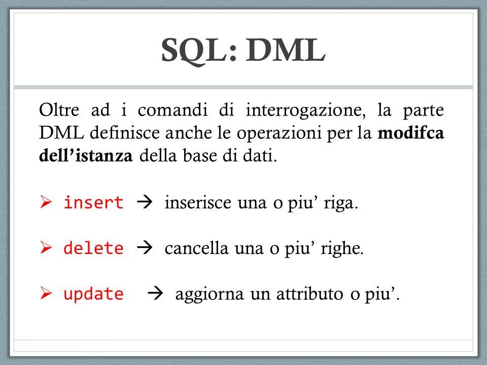 SQL: DML Oltre ad i comandi di interrogazione, la parte DML definisce anche le operazioni per la modifca dellistanza della base di dati. insert inseri