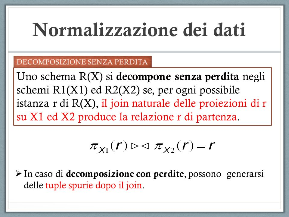 Normalizzazione dei dati Uno schema R(X) si decompone senza perdita negli schemi R1(X1) ed R2(X2) se, per ogni possibile istanza r di R(X), il join naturale delle proiezioni di r su X1 ed X2 produce la relazione r di partenza.