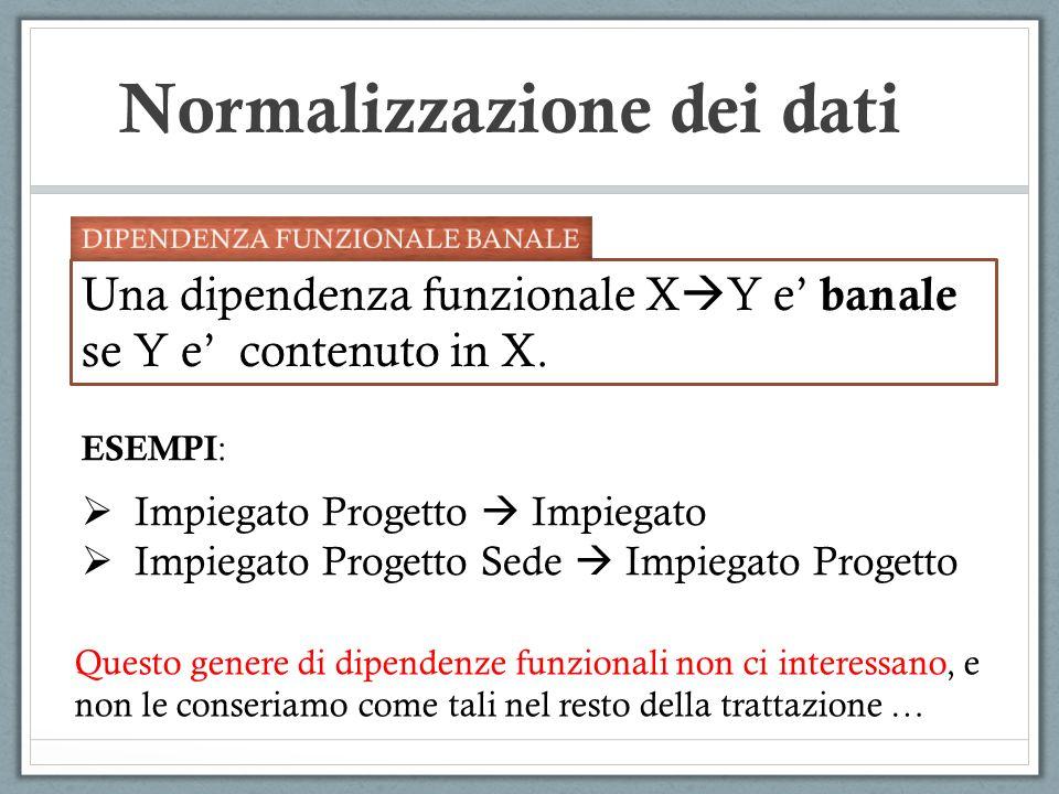 Normalizzazione dei dati Una dipendenza funzionale X Y e banale se Y e contenuto in X. ESEMPI : Impiegato Progetto Impiegato Impiegato Progetto Sede I