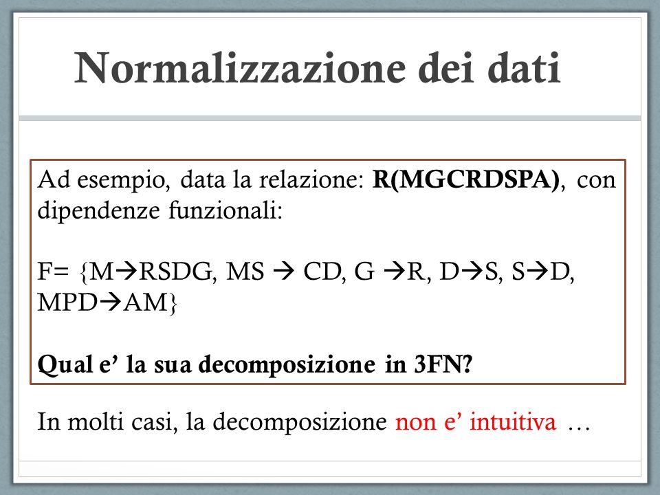Normalizzazione dei dati Ad esempio, data la relazione: R(MGCRDSPA), con dipendenze funzionali: F= {M RSDG, MS CD, G R, D S, S D, MPD AM} Qual e la sua decomposizione in 3FN.
