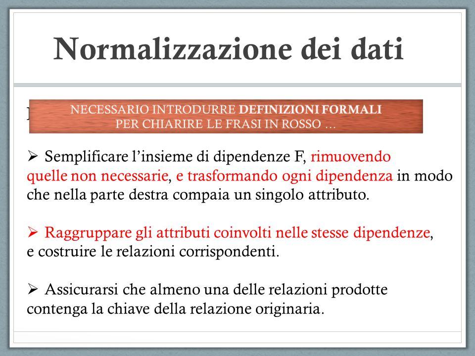 Normalizzazione dei dati IDEE alla base dellalgoritmo di normalizzazione: Semplificare linsieme di dipendenze F, rimuovendo quelle non necessarie, e trasformando ogni dipendenza in modo che nella parte destra compaia un singolo attributo.