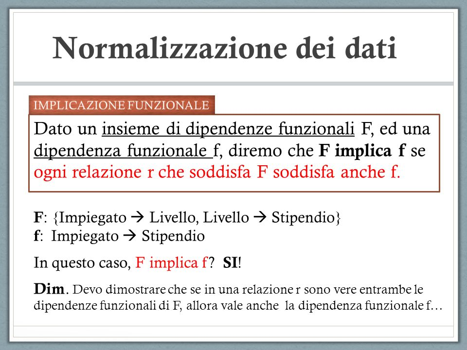 Normalizzazione dei dati Dato un insieme di dipendenze funzionali F, ed una dipendenza funzionale f, diremo che F implica f se ogni relazione r che soddisfa F soddisfa anche f.
