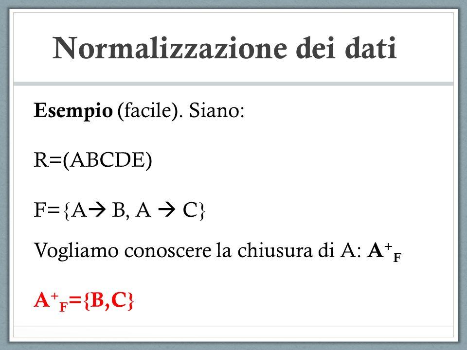 Normalizzazione dei dati Esempio (facile). Siano: R=(ABCDE) F={A B, A C} Vogliamo conoscere la chiusura di A: A + F A + F ={B,C}