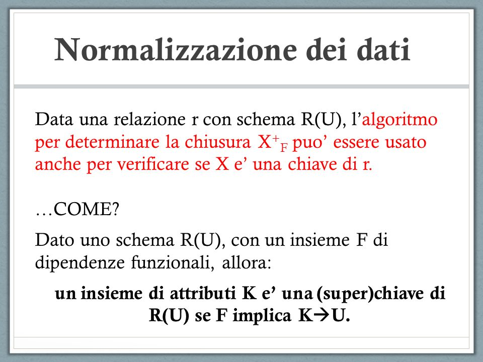 Normalizzazione dei dati Data una relazione r con schema R(U), lalgoritmo per determinare la chiusura X + F puo essere usato anche per verificare se X