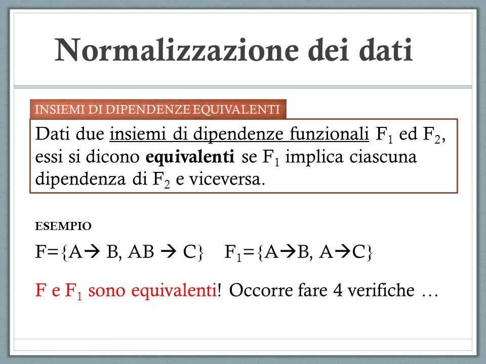 Normalizzazione dei dati Dati due insiemi di dipendenze funzionali F 1 ed F 2, essi si dicono equivalenti se F 1 implica ciascuna dipendenza di F 2 e