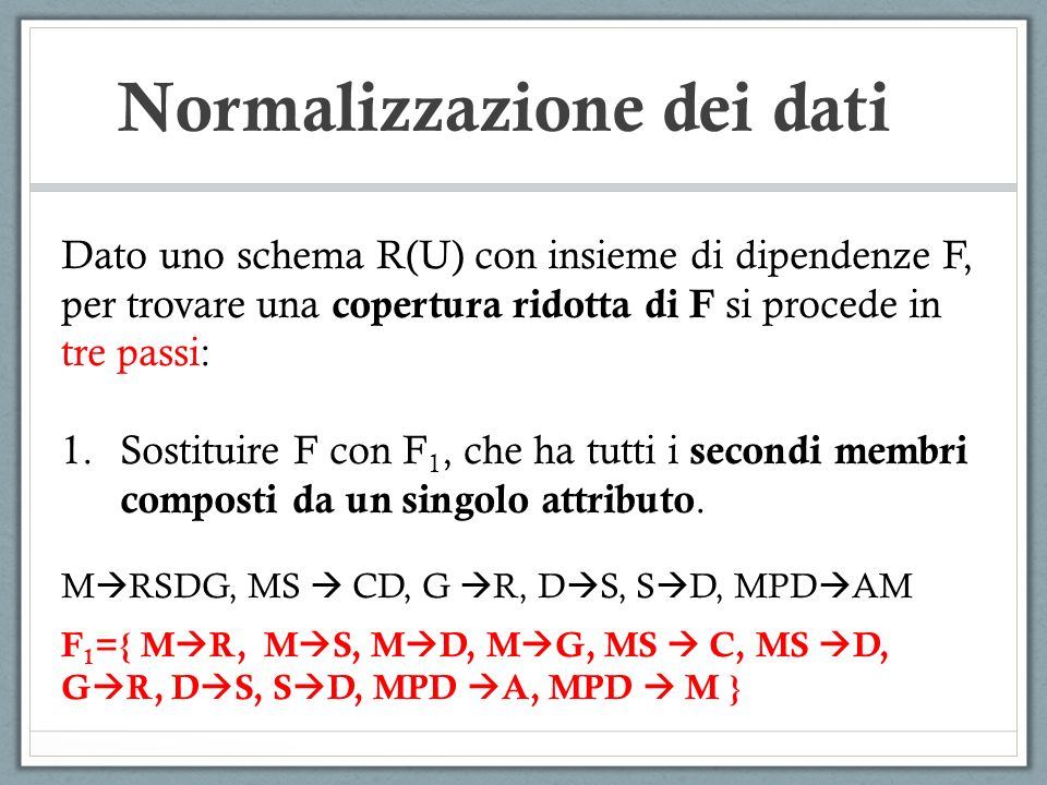 Normalizzazione dei dati Dato uno schema R(U) con insieme di dipendenze F, per trovare una copertura ridotta di F si procede in tre passi: 1.Sostituire F con F 1, che ha tutti i secondi membri composti da un singolo attributo.