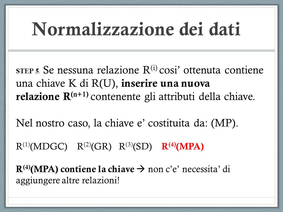 Normalizzazione dei dati STEP 5. Se nessuna relazione R (i) cosi ottenuta contiene una chiave K di R(U), inserire una nuova relazione R (n+1) contenen