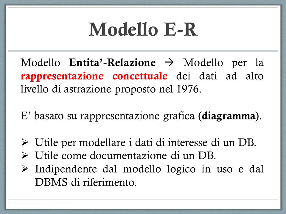 Modello Entita-Relazione Modello per la rappresentazione concettuale dei dati ad alto livello di astrazione proposto nel 1976. E basato su rappresenta