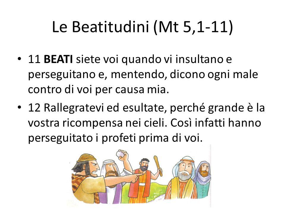 Le Beatitudini (Mt 5,1-11) 11 BEATI siete voi quando vi insultano e perseguitano e, mentendo, dicono ogni male contro di voi per causa mia. 12 Rallegr