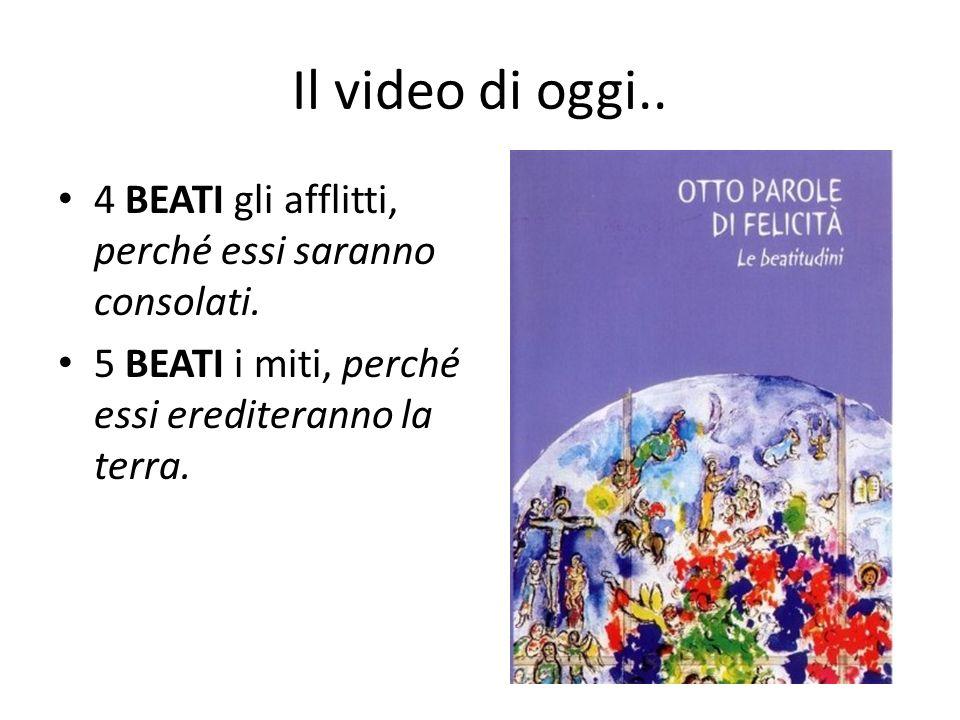 Il video di oggi.. 4 BEATI gli afflitti, perché essi saranno consolati. 5 BEATI i miti, perché essi erediteranno la terra.