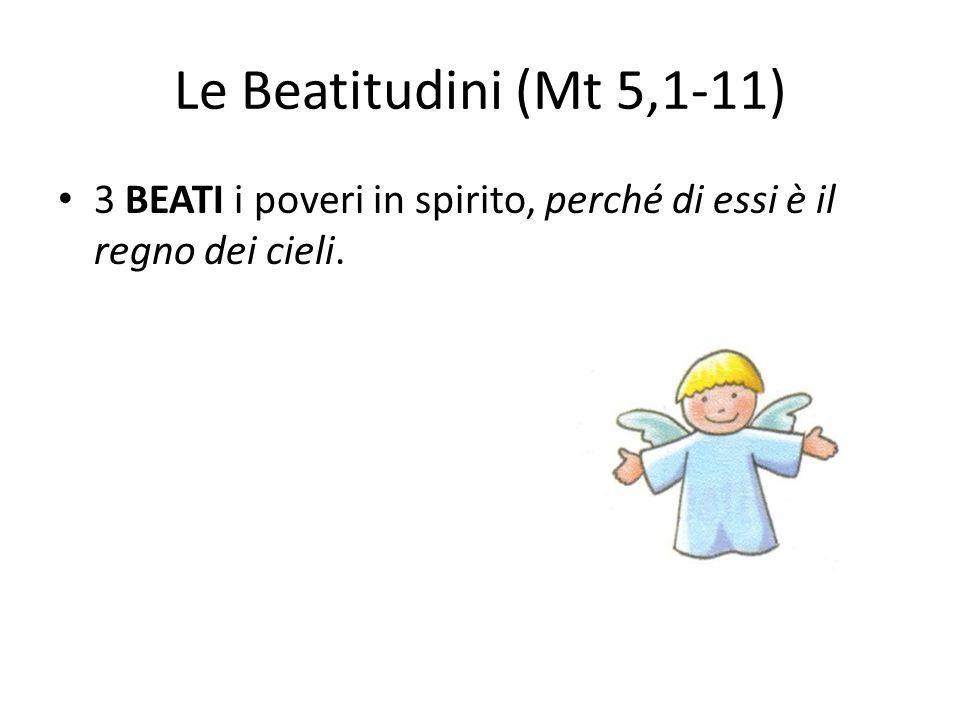 Le Beatitudini (Mt 5,1-11) 3 BEATI i poveri in spirito, perché di essi è il regno dei cieli.