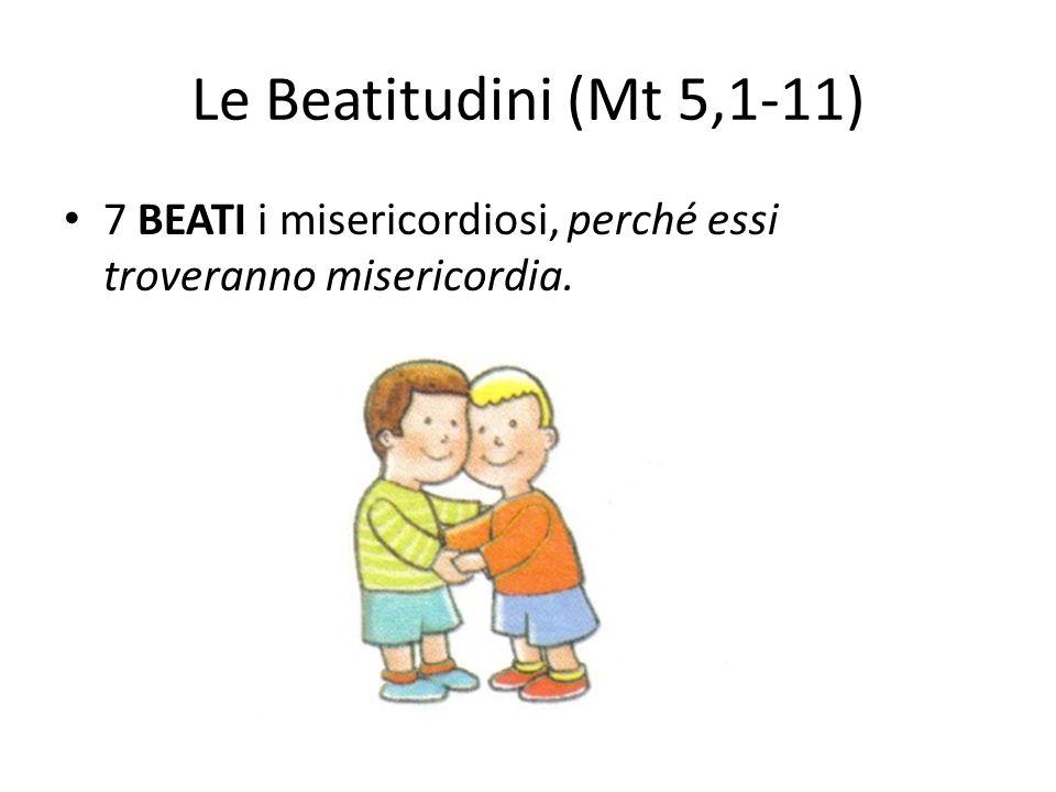 Le Beatitudini (Mt 5,1-11) 7 BEATI i misericordiosi, perché essi troveranno misericordia.