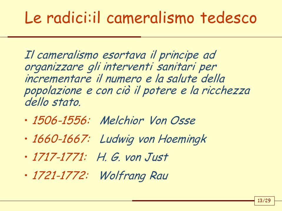 13/29 Le radici:il cameralismo tedesco Il cameralismo esortava il principe ad organizzare gli interventi sanitari per incrementare il numero e la salu