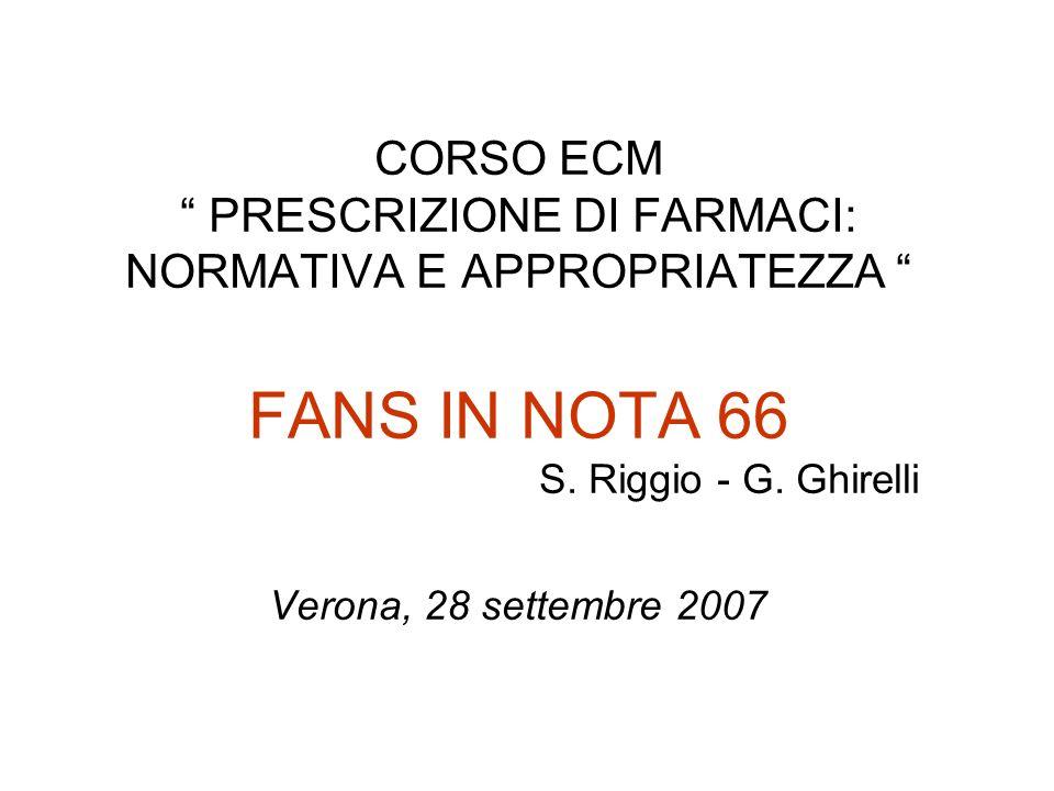 CORSO ECM PRESCRIZIONE DI FARMACI: NORMATIVA E APPROPRIATEZZA FANS IN NOTA 66 S. Riggio - G. Ghirelli Verona, 28 settembre 2007