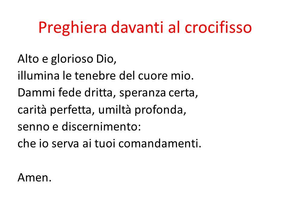 Preghiera davanti al crocifisso Alto e glorioso Dio, illumina le tenebre del cuore mio. Dammi fede dritta, speranza certa, carità perfetta, umiltà pro