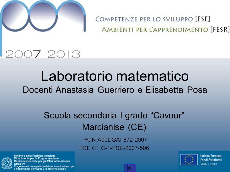 Laboratorio matematico Docenti Anastasia Guerriero e Elisabetta Posa Scuola secondaria I grado Cavour Marcianise (CE) PON A00DGAI 872 2007 FSE C1 C-1-