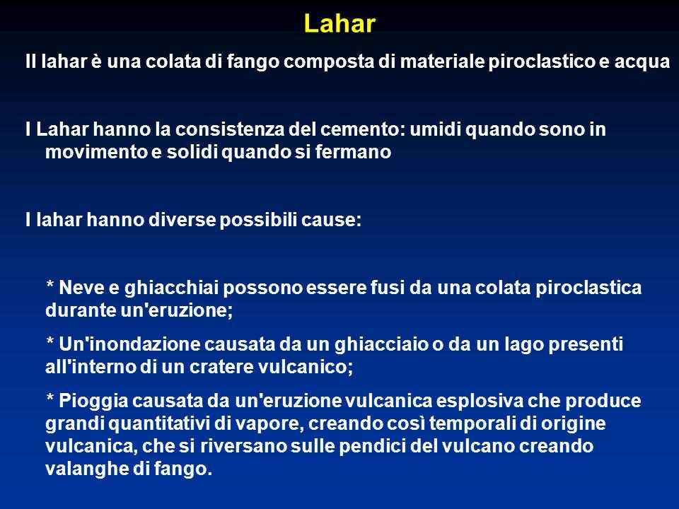 Lahar Il lahar è una colata di fango composta di materiale piroclastico e acqua I Lahar hanno la consistenza del cemento: umidi quando sono in movimen