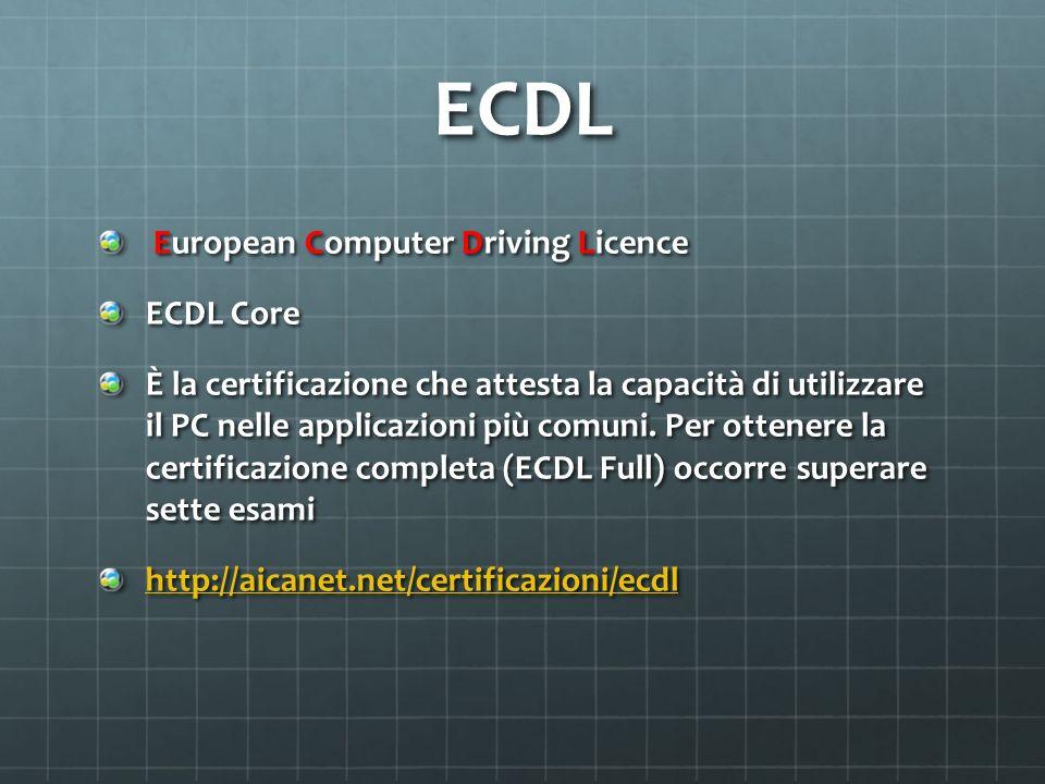 ECDL European Computer Driving Licence European Computer Driving Licence ECDL Core È la certificazione che attesta la capacità di utilizzare il PC nel