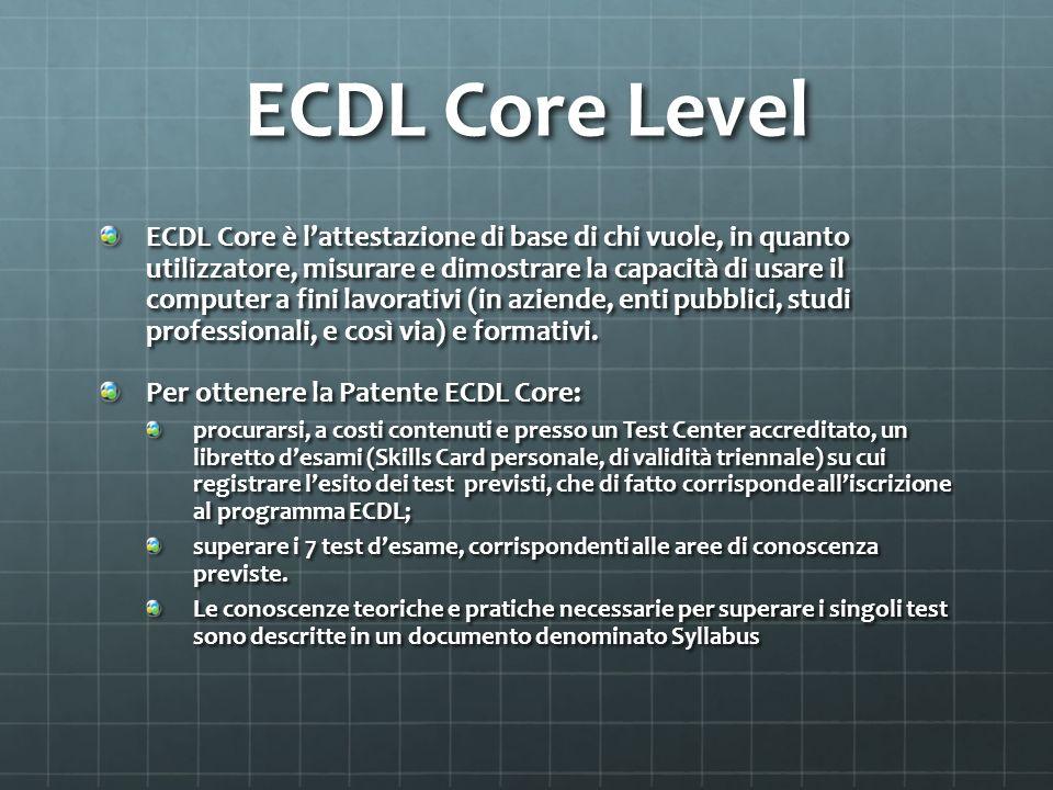 ECDL Core Level ECDL Core è lattestazione di base di chi vuole, in quanto utilizzatore, misurare e dimostrare la capacità di usare il computer a fini