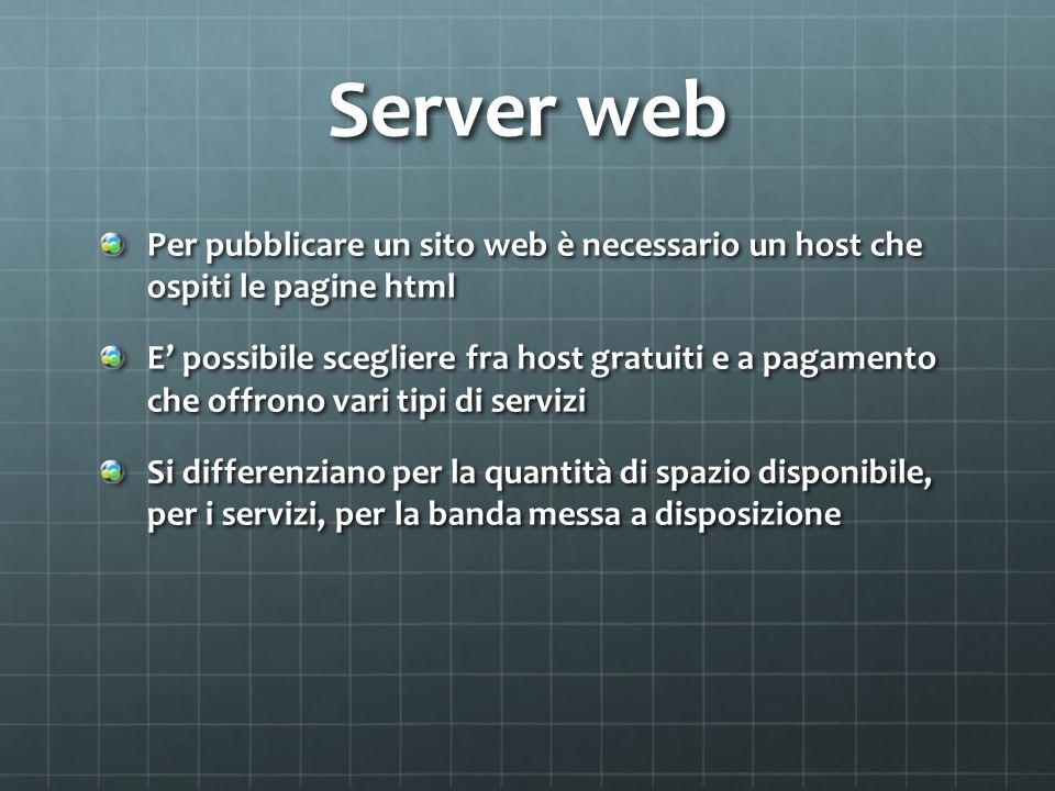 Server web Per pubblicare un sito web è necessario un host che ospiti le pagine html E possibile scegliere fra host gratuiti e a pagamento che offrono vari tipi di servizi Si differenziano per la quantità di spazio disponibile, per i servizi, per la banda messa a disposizione