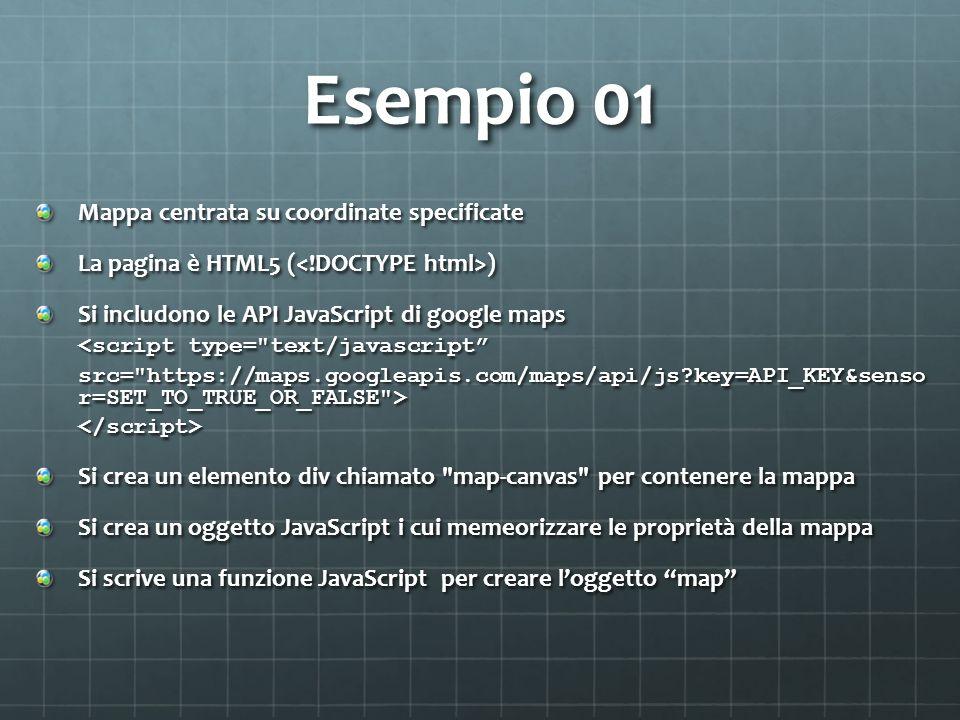 Esempio 01 Mappa centrata su coordinate specificate La pagina è HTML5 ( ) Si includono le API JavaScript di google maps <script type= text/javascript src= https://maps.googleapis.com/maps/api/js key=API_KEY&senso r=SET_TO_TRUE_OR_FALSE > </script> Si crea un elemento div chiamato map-canvas per contenere la mappa Si crea un oggetto JavaScript i cui memeorizzare le proprietà della mappa Si scrive una funzione JavaScript per creare loggetto map