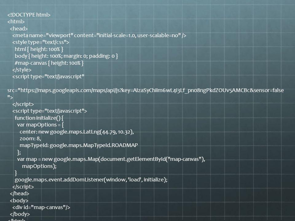 html { height: 100% } body { height: 100%; margin: 0; padding: 0 } #map-canvas { height: 100% } <script type= text/javascript src= https://maps.googleapis.com/maps/api/js key=AIzaSyChiim6wL4i3Lf_pn08ngPkdZOUv5AMCBc&sensor=false > function initialize() { var mapOptions = { center: new google.maps.LatLng(44.79, 10.32), zoom: 8, mapTypeId: google.maps.MapTypeId.ROADMAP }; var map = new google.maps.Map(document.getElementById( map-canvas ), mapOptions); } google.maps.event.addDomListener(window, load , initialize);