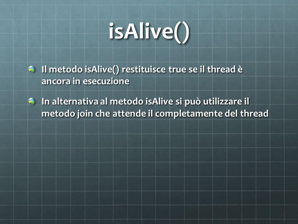isAlive() Il metodo isAlive() restituisce true se il thread è ancora in esecuzione In alternativa al metodo isAlive si può utilizzare il metodo join c