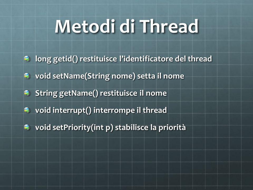 Metodi di Thread long getid() restituisce lidentificatore del thread void setName(String nome) setta il nome String getName() restituisce il nome void