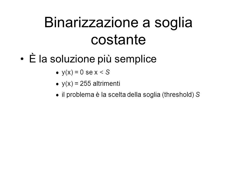 Binarizzazione a soglia costante È la soluzione più semplice y(x) = 0 se x < S y(x) = 255 altrimenti il problema è la scelta della soglia (threshold) S
