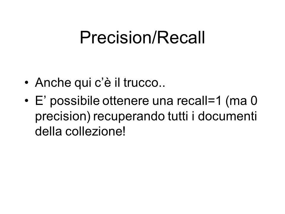 Precision/Recall Anche qui cè il trucco.. E possibile ottenere una recall=1 (ma 0 precision) recuperando tutti i documenti della collezione!